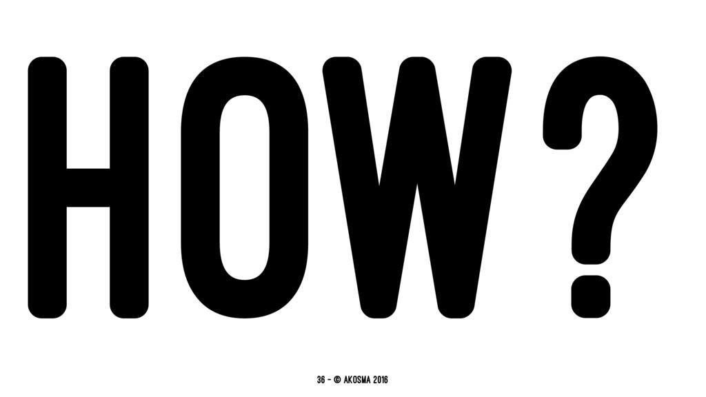 HOW? 36 — © akosma 2016