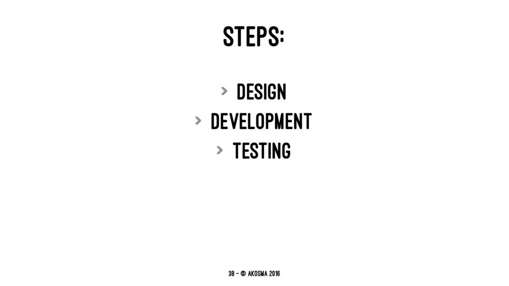 STEPS: > Design > Development > Testing 38 — © ...