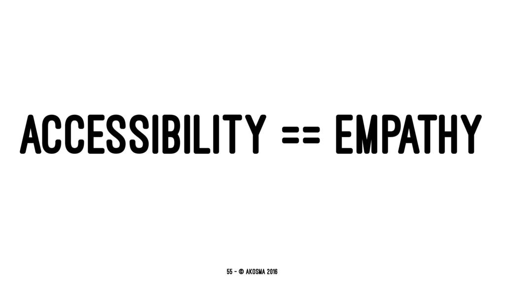 ACCESSIBILITY == EMPATHY 55 — © akosma 2016