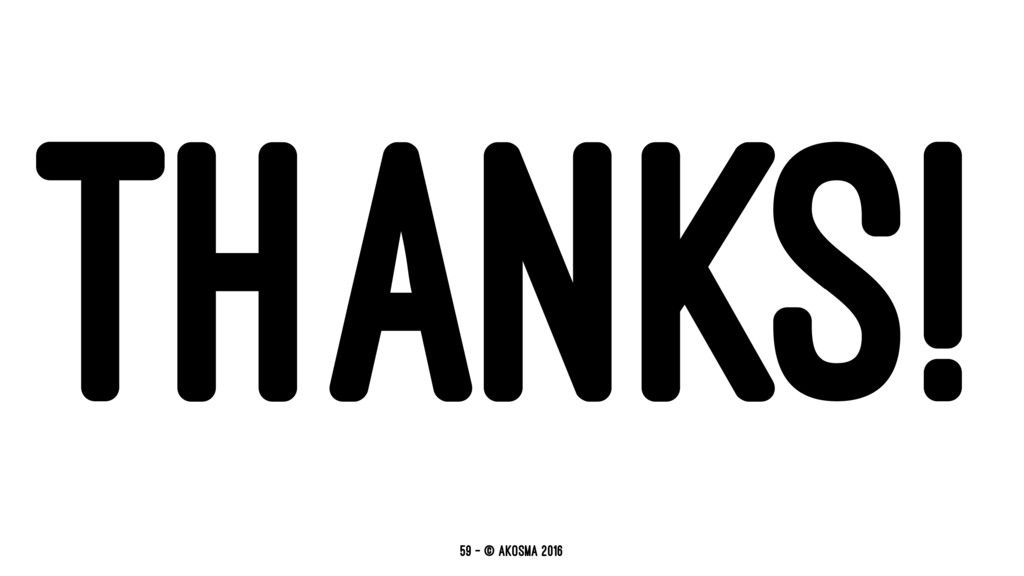 THANKS! 59 — © akosma 2016
