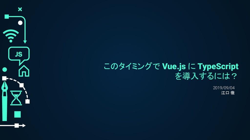 このタイミングで Vue.js に TypeScript を導入するには? 2019/09/0...