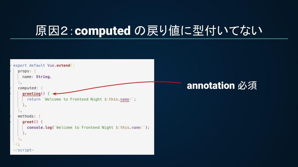原因2:computed の戻り値に型付いてない annotation 必須