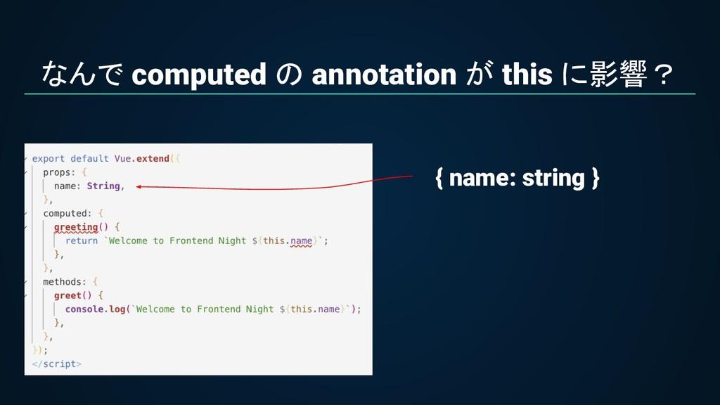 なんで computed の annotation が this に影響? { name: s...