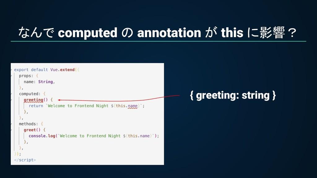 なんで computed の annotation が this に影響? { greetin...
