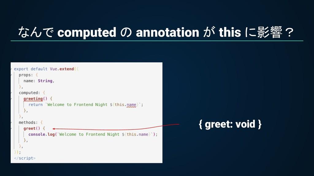 なんで computed の annotation が this に影響? { greet: ...