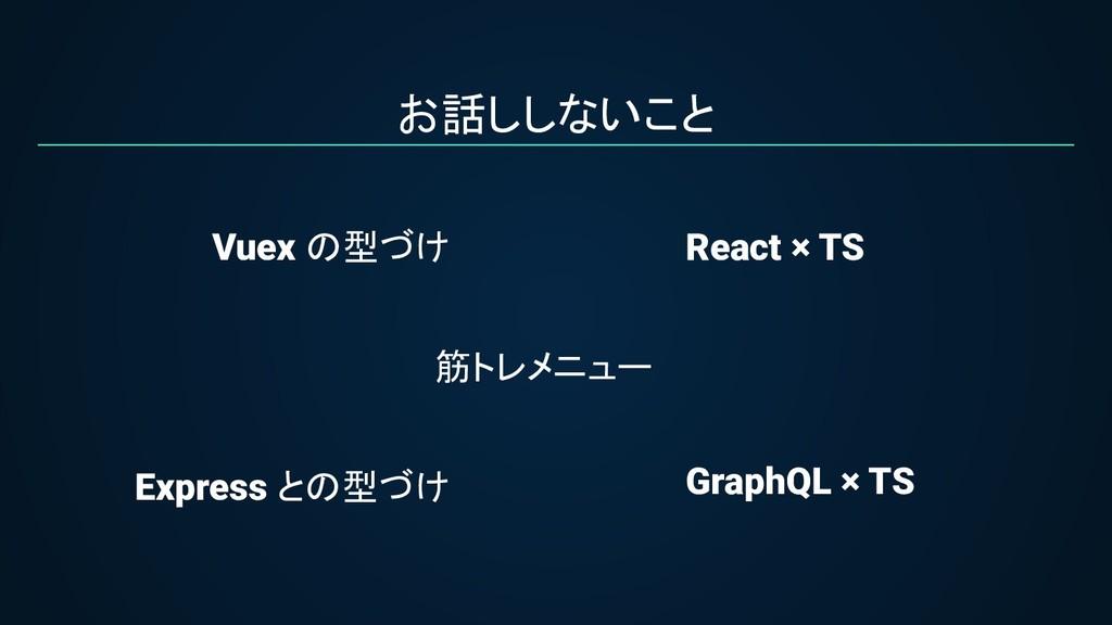 お話ししないこと Vuex の型づけ Express との型づけ GraphQL × TS R...