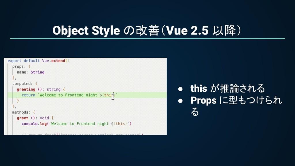 Object Style の改善(Vue 2.5 以降) ● this が推論される ● Pr...