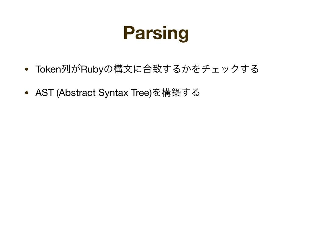 Parsing • Tokenྻ͕Rubyͷߏจʹ߹க͢Δ͔ΛνΣοΫ͢Δ  • AST (A...