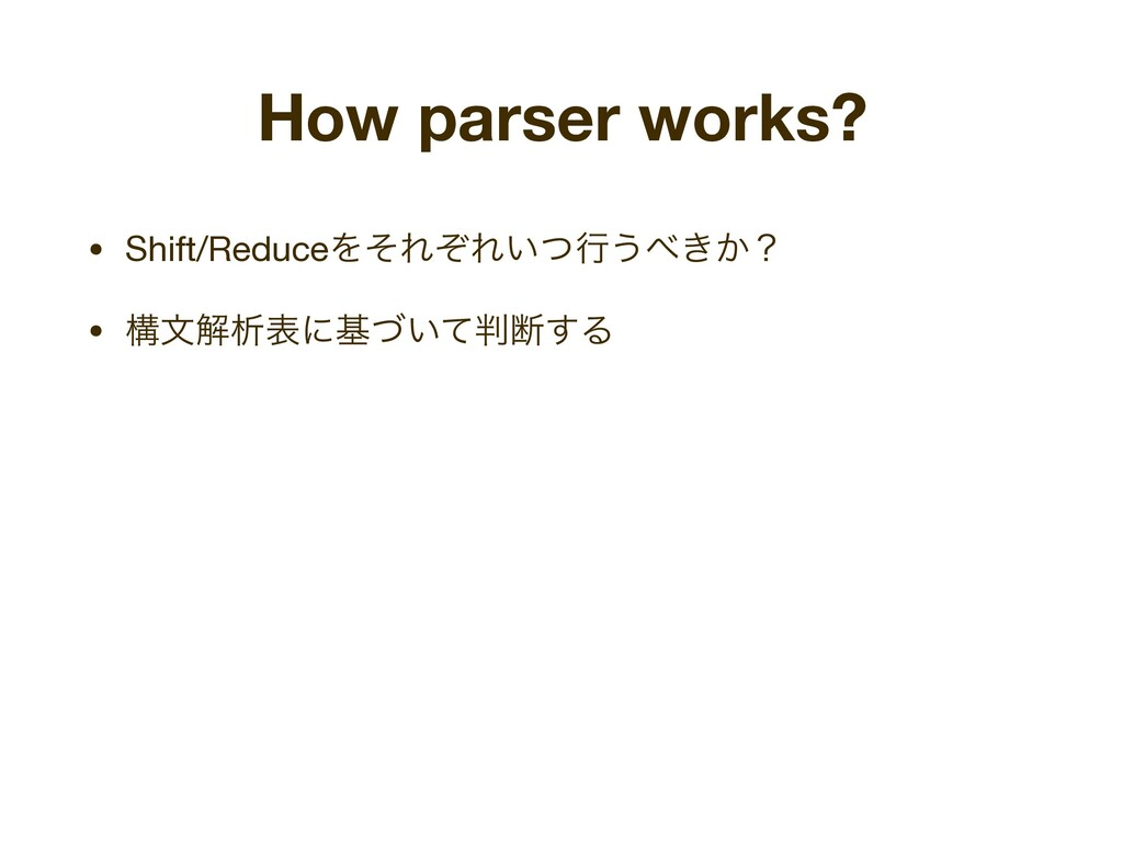 How parser works? • Shift/ReduceΛͦΕͧΕ͍ͭߦ͏΂͖͔ʁ  ...