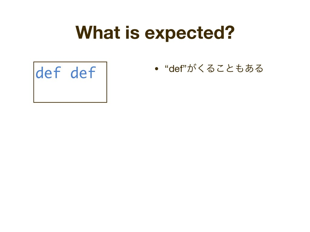 "What is expected? • ""def""͕͘Δ͜ͱ΋͋Δ def def"