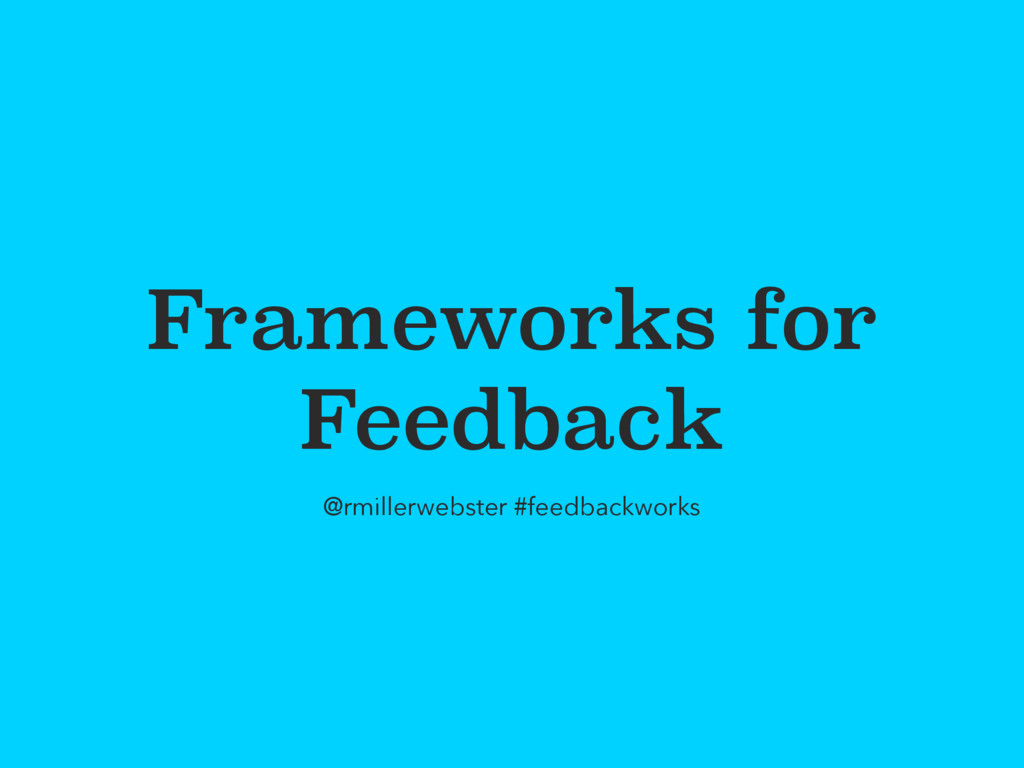 Frameworks for Feedback @rmillerwebster #feedba...