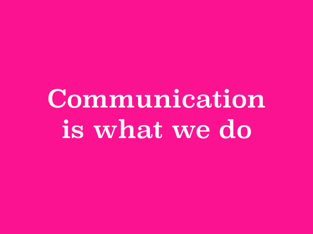 Communication is what we do
