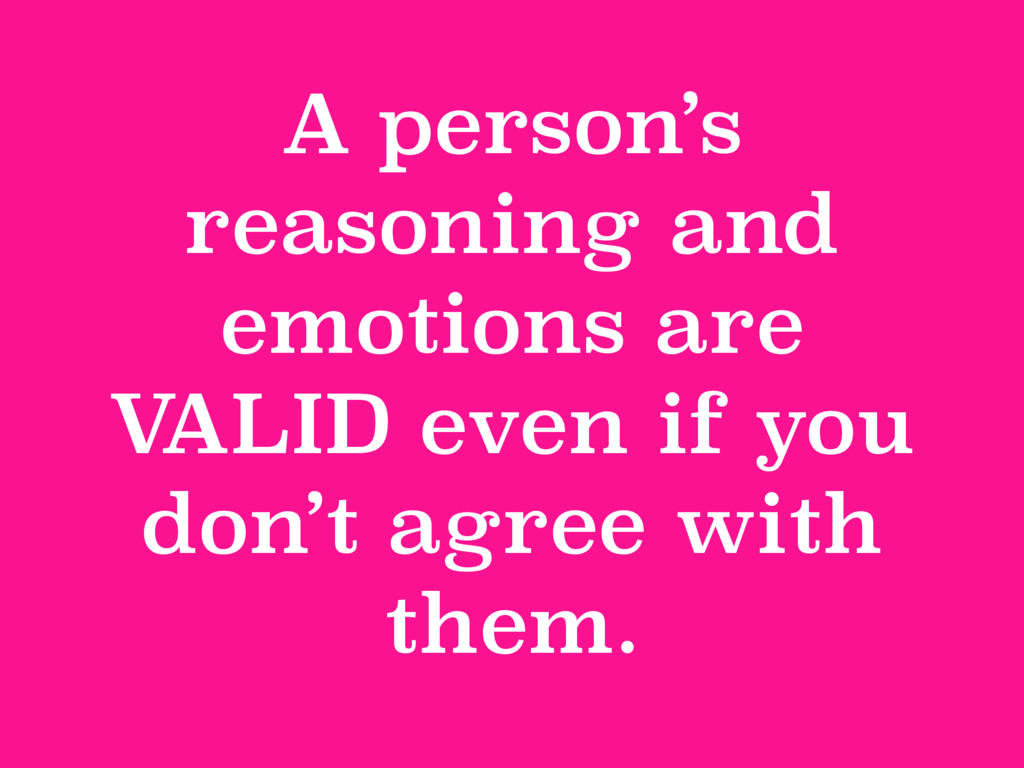 A person's reasoning and emotions are V ALID ev...