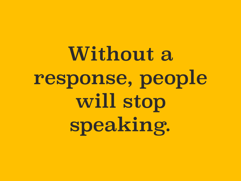 Without a response, people will stop speaking.