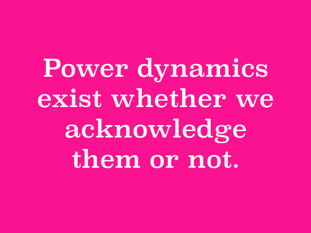 Power dynamics exist whether we acknowledge the...