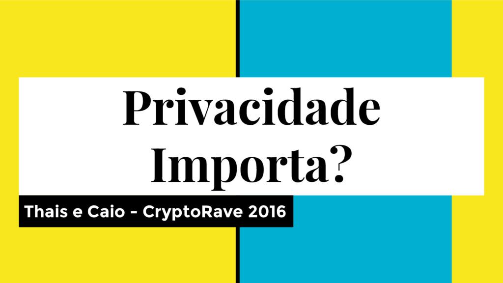 Privacidade Importa? Thais e Caio - CryptoRave ...