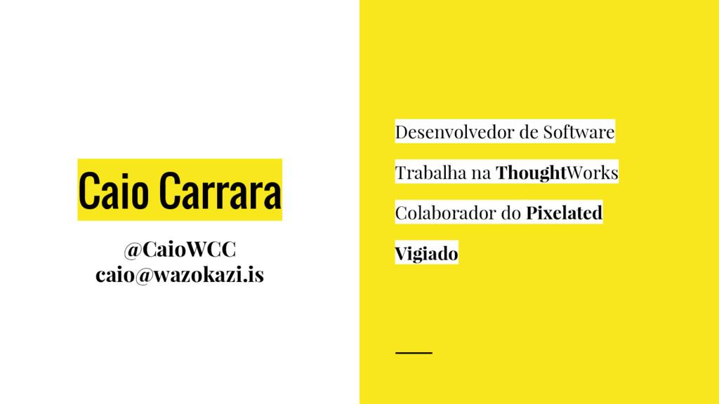 Caio Carrara @CaioWCC caio@wazokazi.is Desenvol...