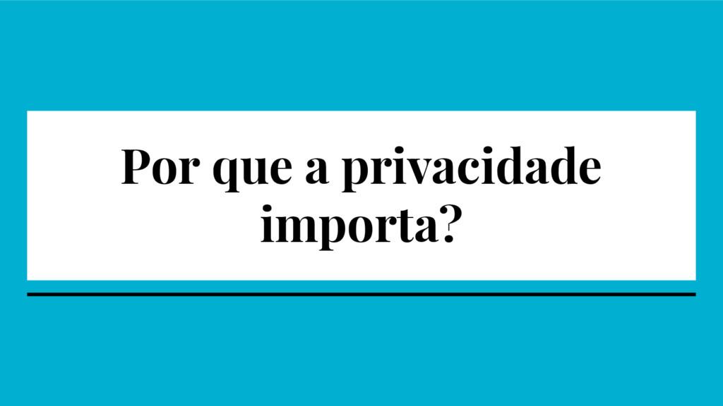 Por que a privacidade importa?