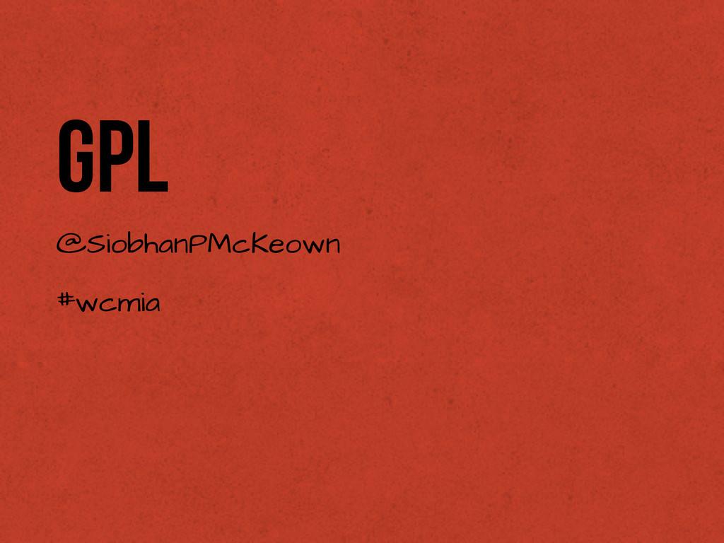 GPL @SiobhanPMcKeown #wcmia