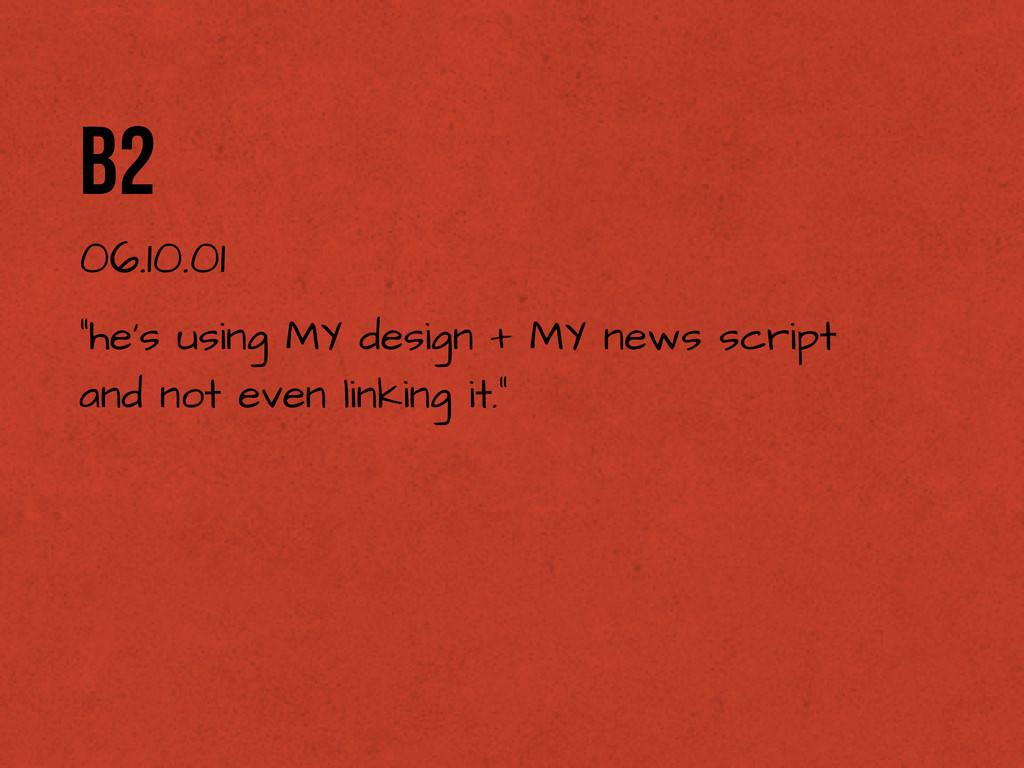 "b2 06.10.01 ""he's using MY design + MY news scr..."