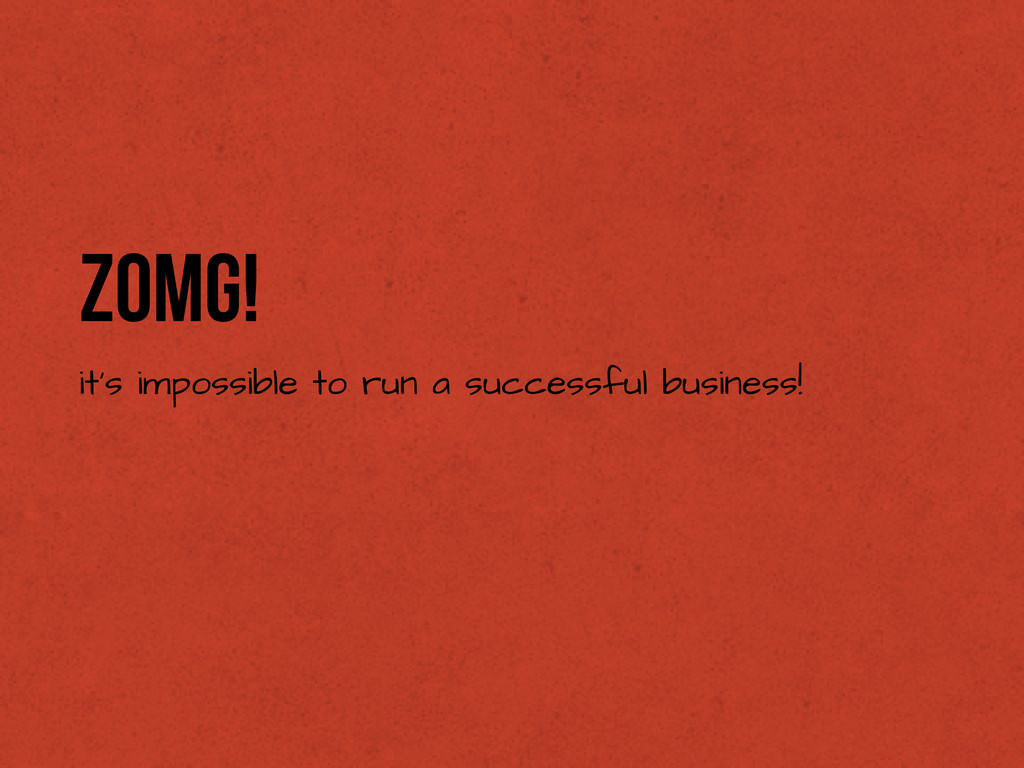 ZOMG! it's impossible to run a successful busin...