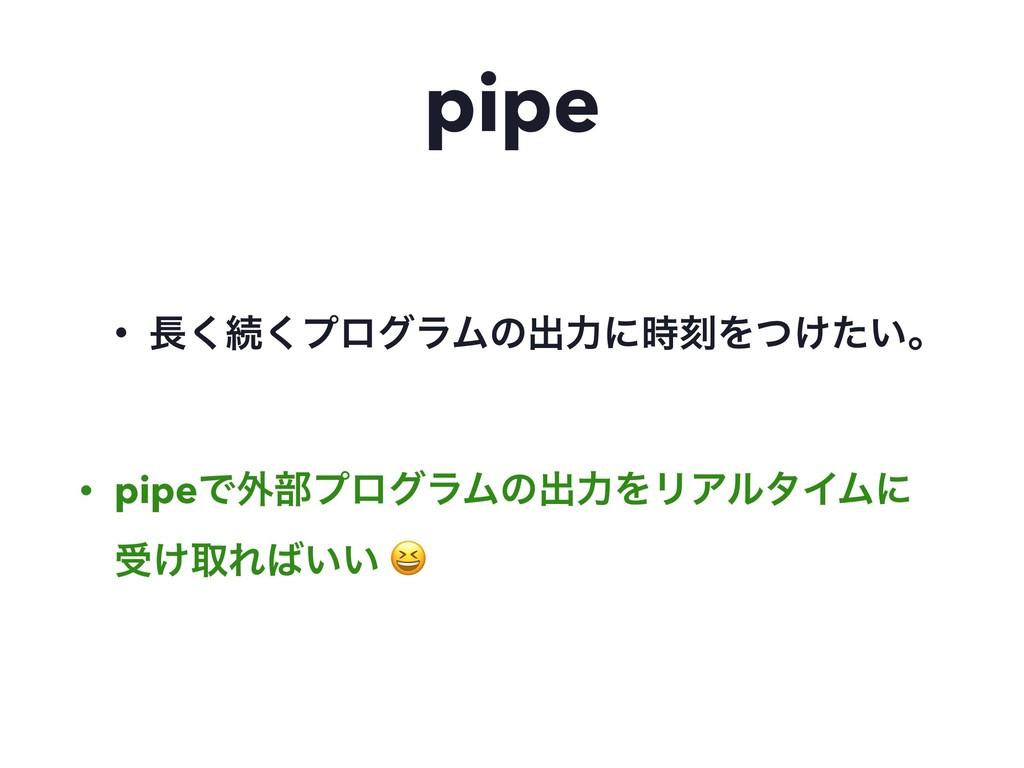 pipe • ͘ଓ͘ϓϩάϥϜͷग़ྗʹࠁΛ͚͍ͭͨɻ • pipeͰ֎෦ϓϩάϥϜͷग़ྗΛ...