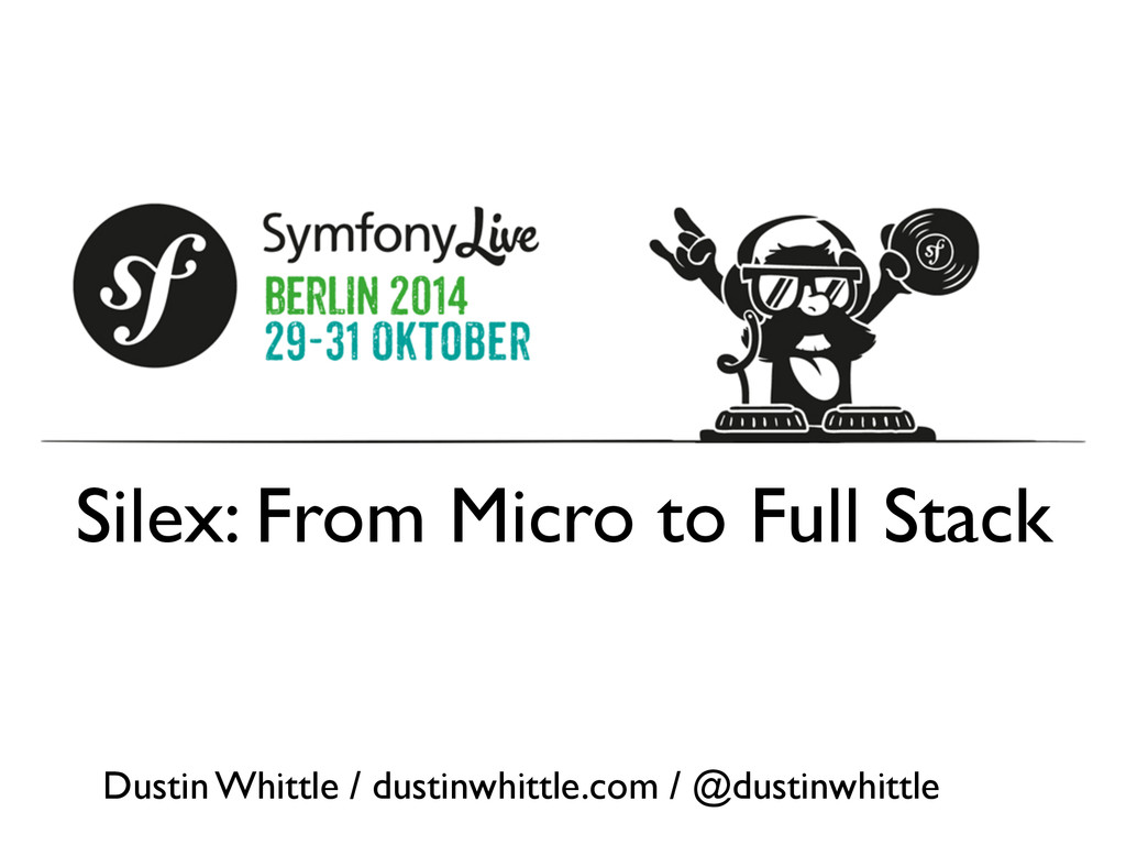 Silex: From Micro to Full Stack Dustin Whittle ...