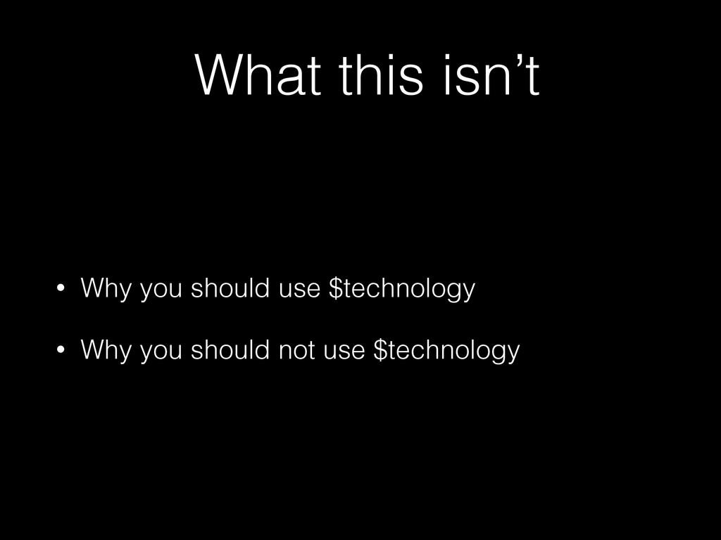 What this isn't • Why you should use $technolog...