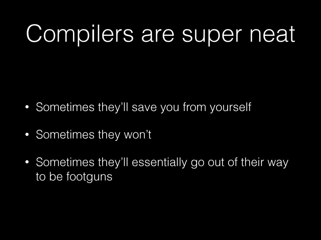 Compilers are super neat • Sometimes they'll sa...