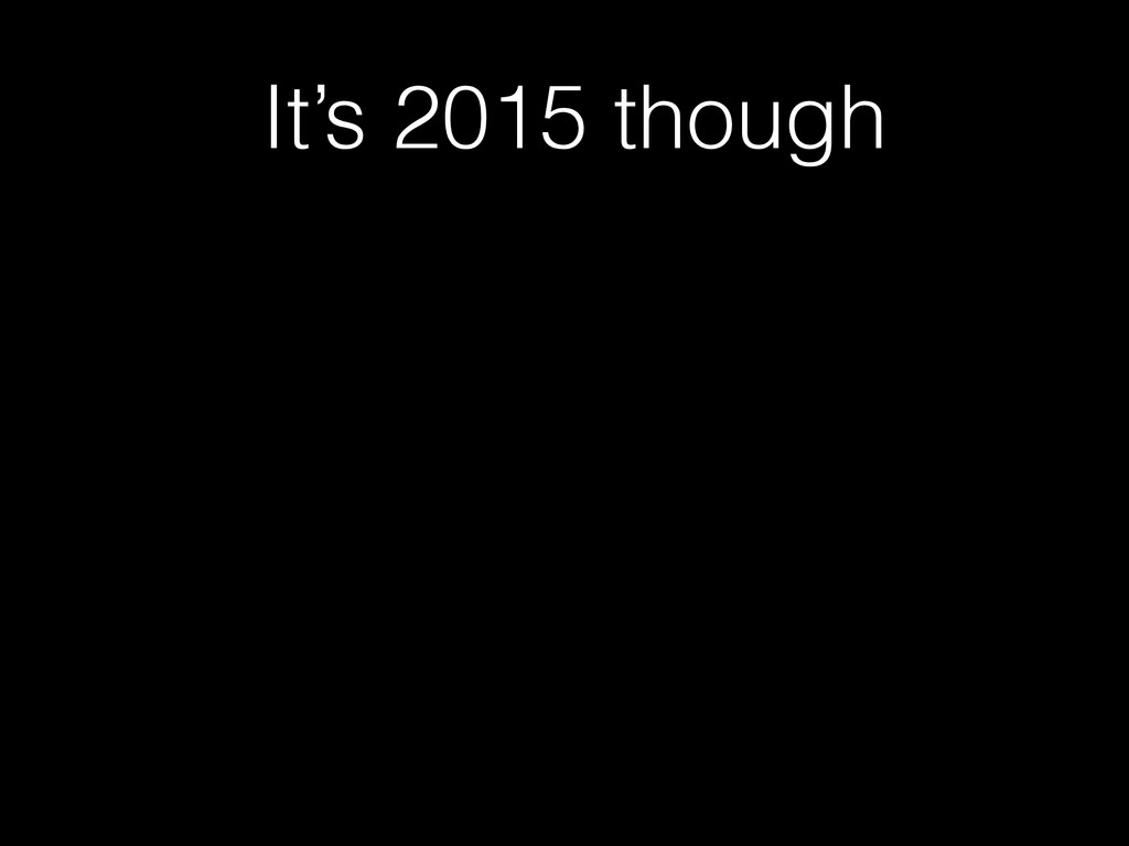 It's 2015 though