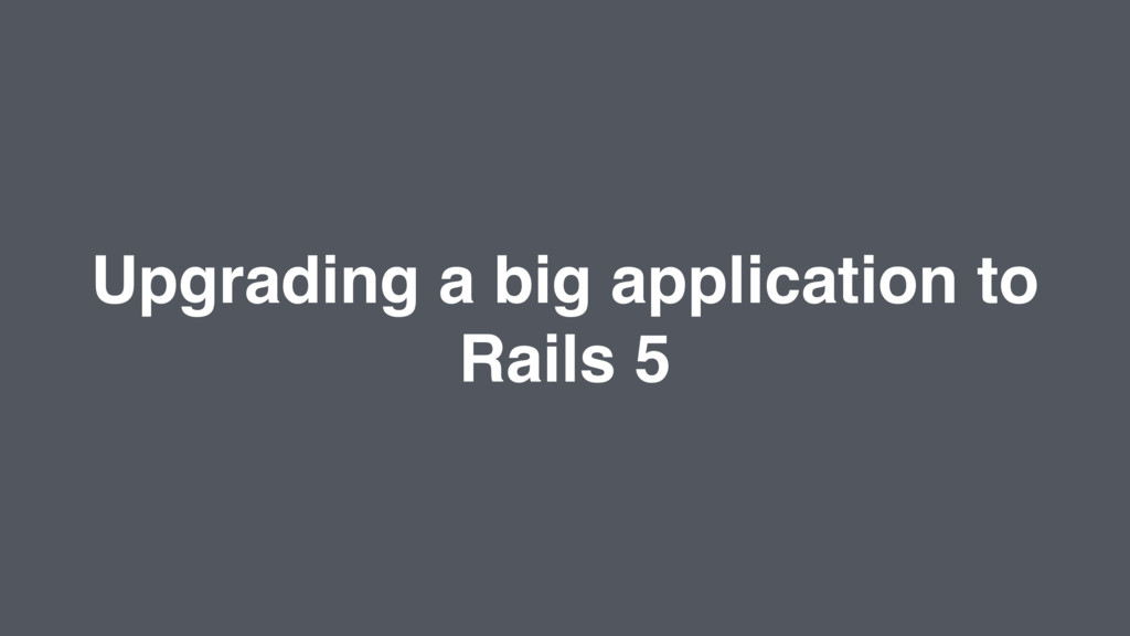 Upgrading a big application to Rails 5