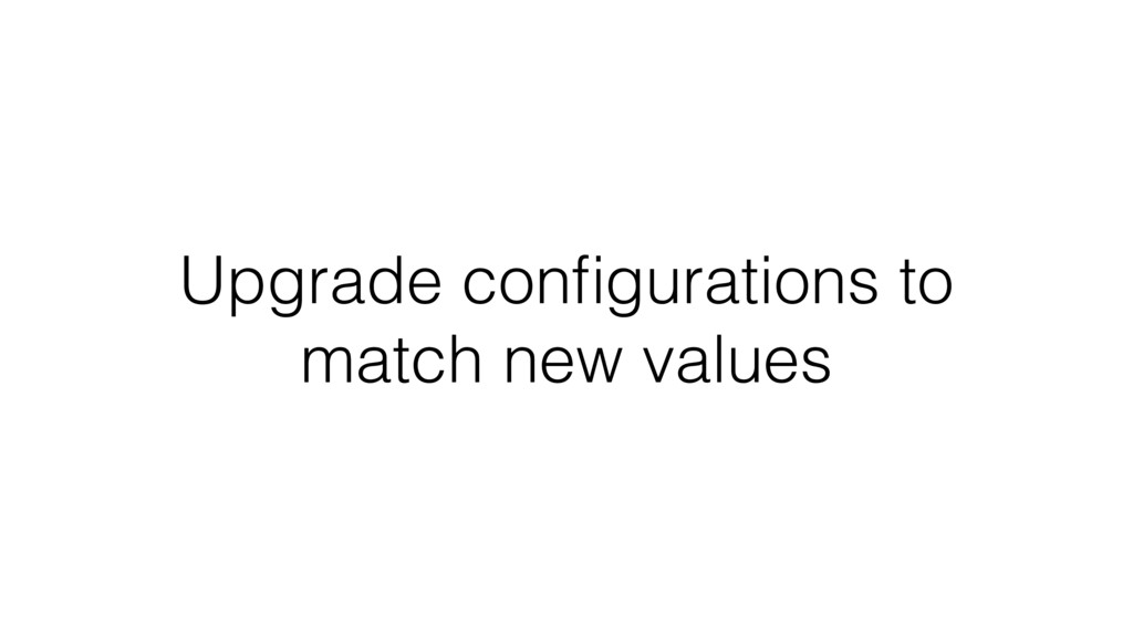 Upgrade configurations to match new values
