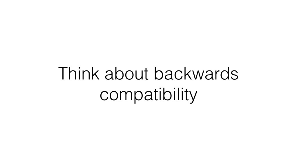 Think about backwards compatibility