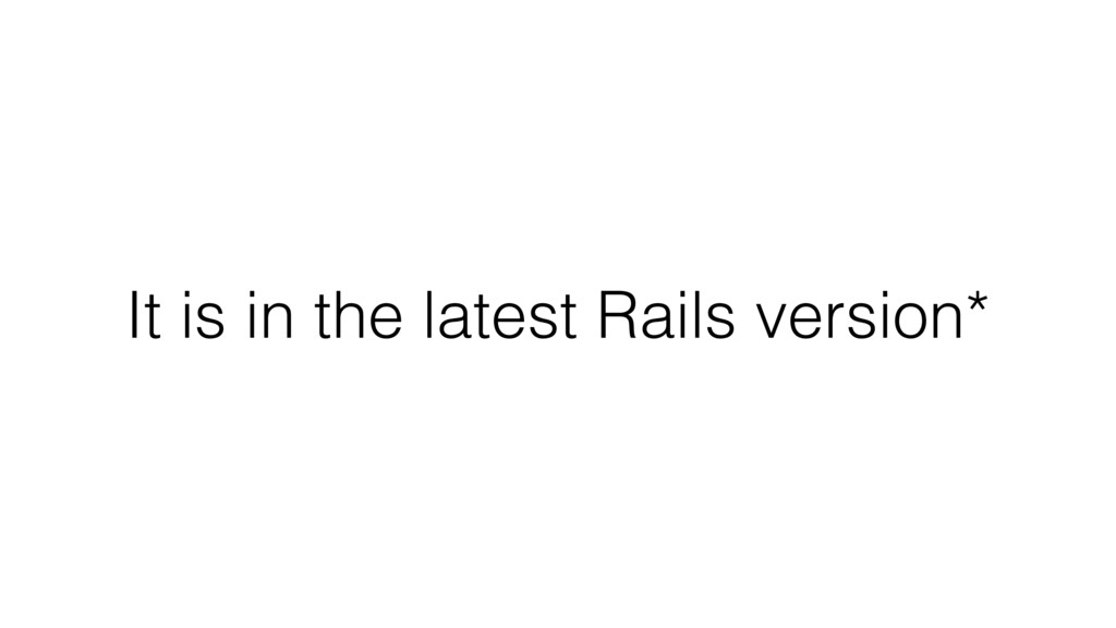 It is in the latest Rails version*