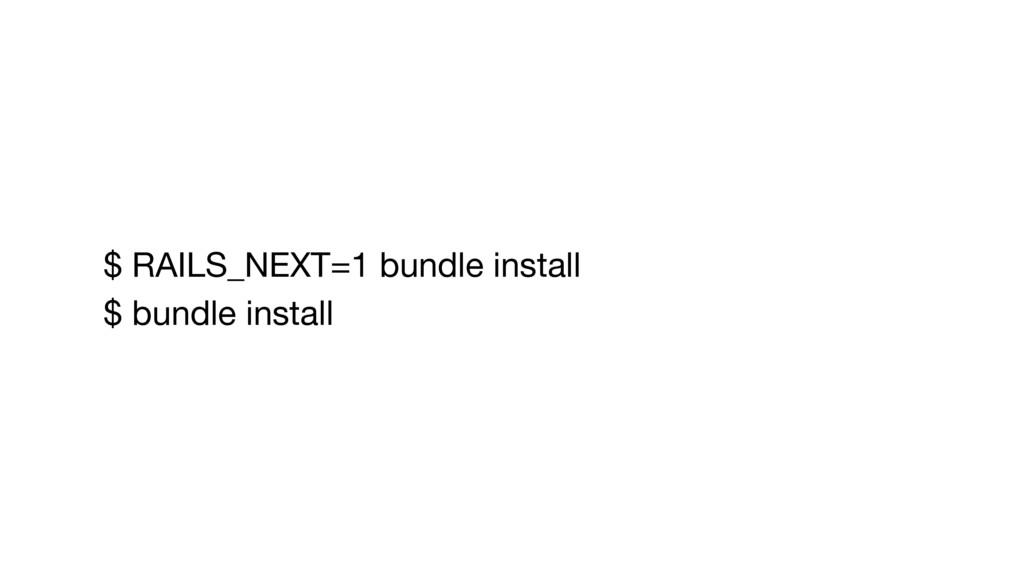 $ RAILS_NEXT=1 bundle install  $ bundle install