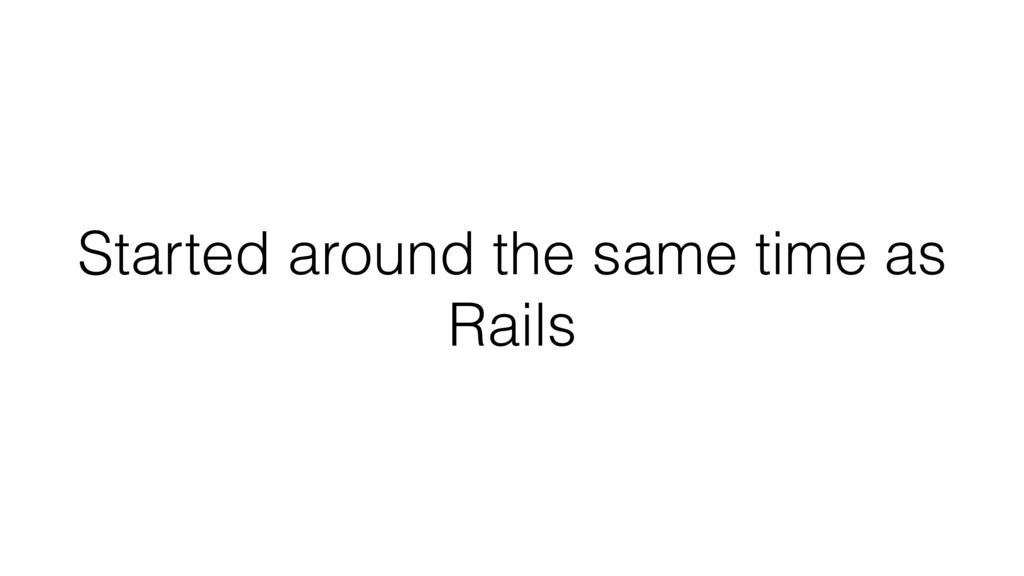 Started around the same time as Rails