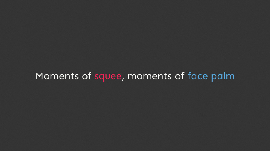 Moments of squee, moments of face palm