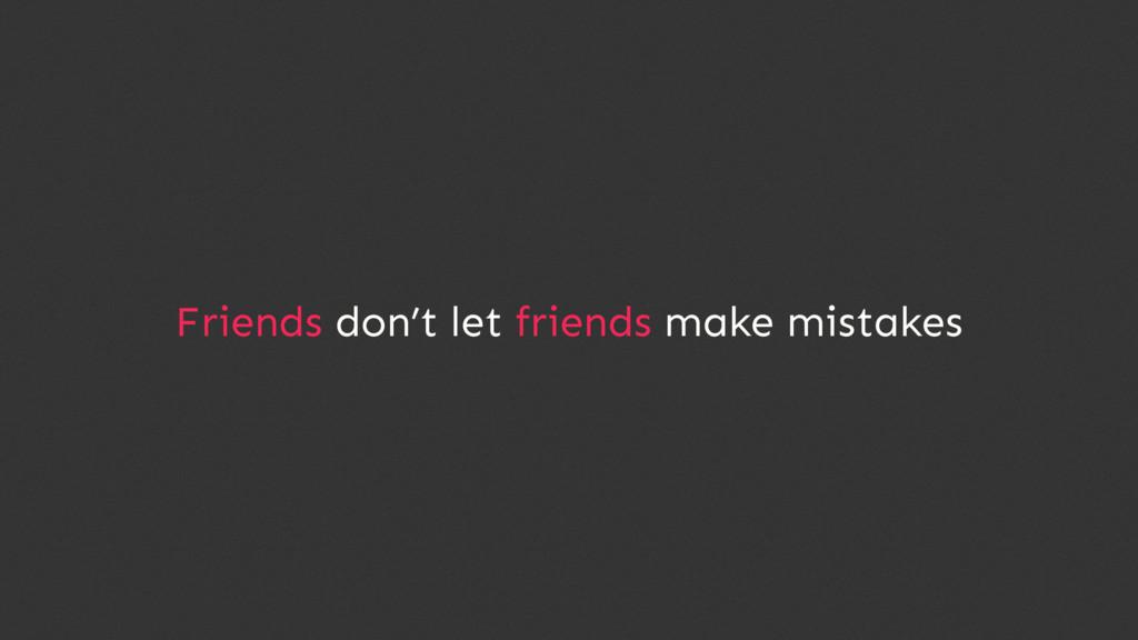 Friends don't let friends make mistakes