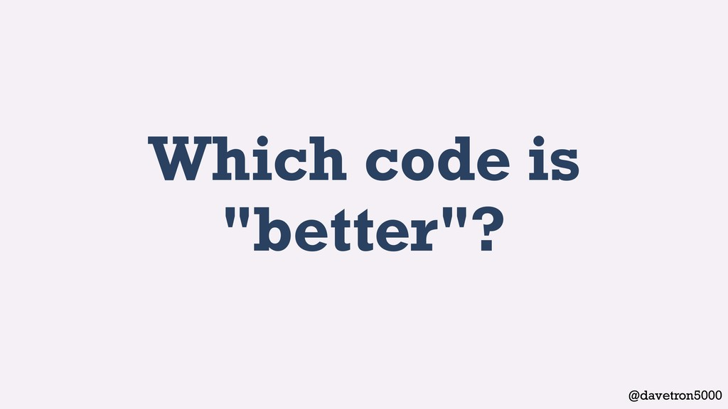 "@davetron5000 Which code is ""better""?"