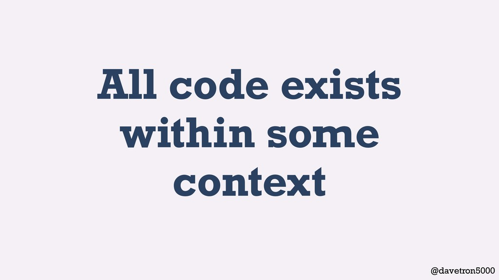 @davetron5000 All code exists within some conte...