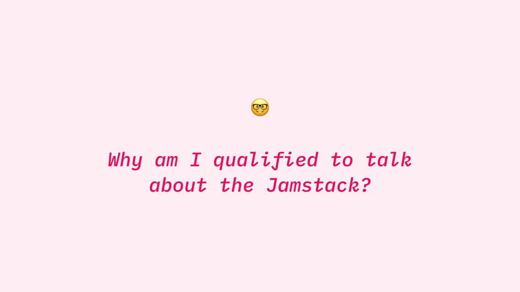 Why am I qualified to talk about the Jamstack?