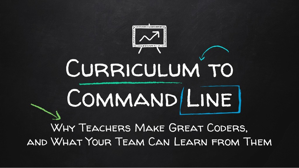 Curriculum to Command Line Why Teachers Make Gr...