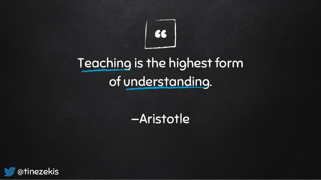 """"""" Teaching is the highest form of understanding..."""