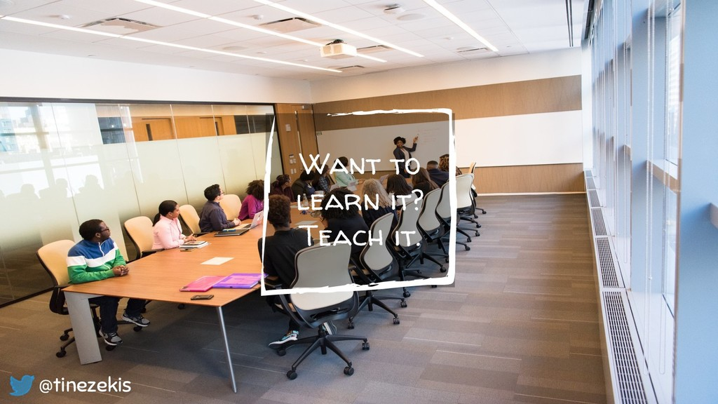 Want to learn it? Teach it. @tinezekis