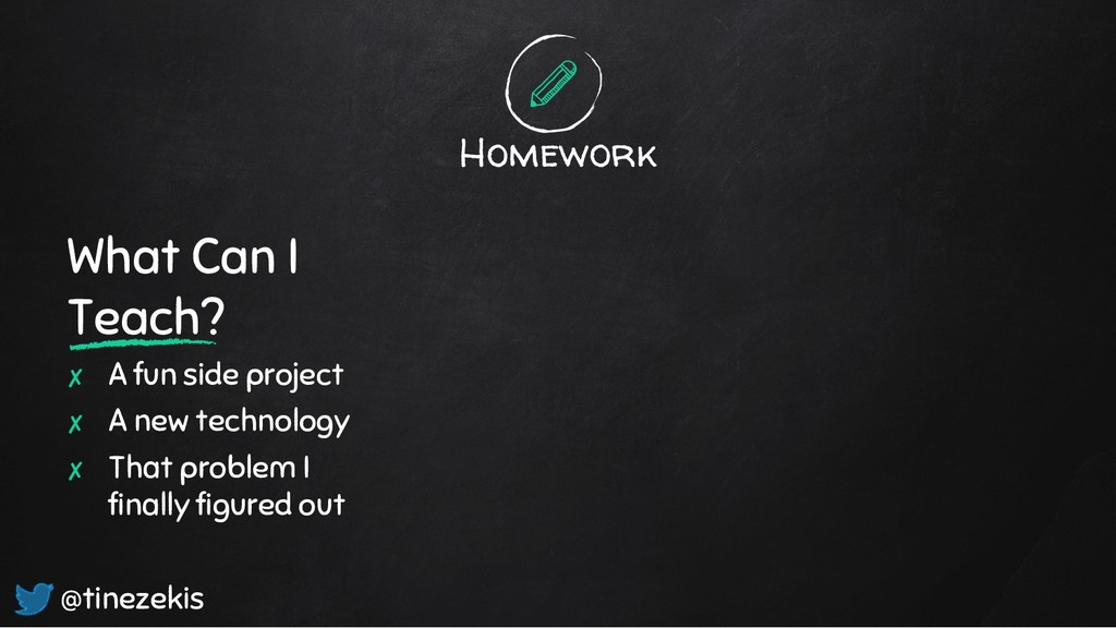 Homework What Can I Teach? ✘ A fun side project...