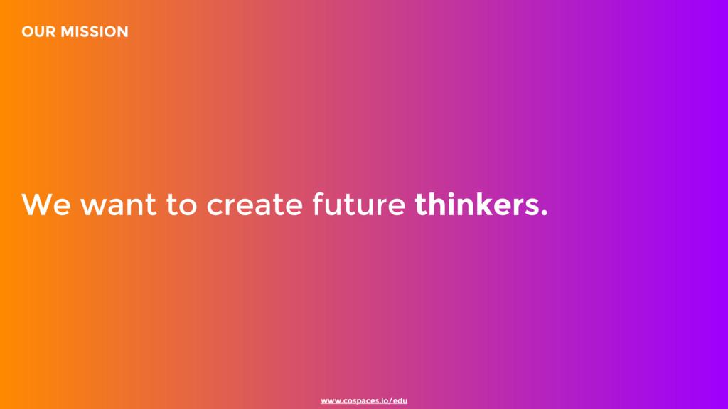 www.cospaces.io/edu We want to create future th...