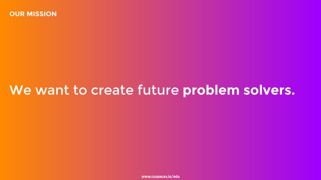 www.cospaces.io/edu We want to create future pr...