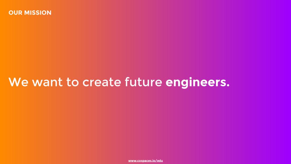 www.cospaces.io/edu We want to create future en...