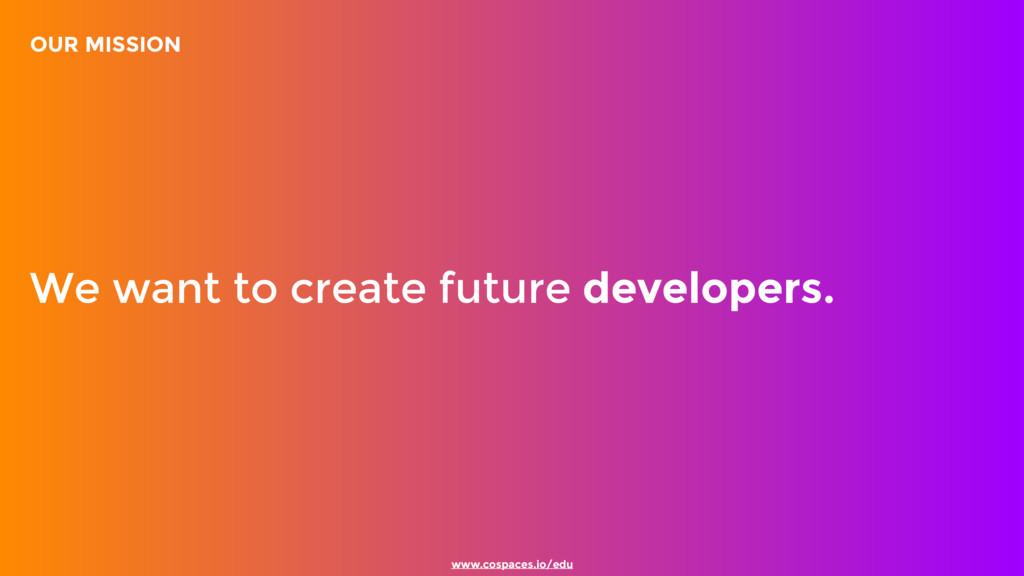 www.cospaces.io/edu We want to create future de...