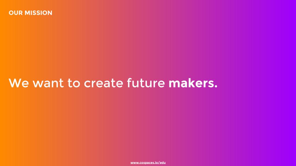www.cospaces.io/edu We want to create future ma...